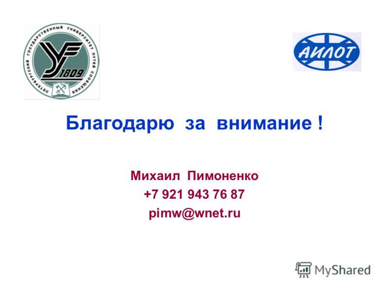 Благодарю за внимание ! Михаил Пимоненко +7 921 943 76 87 pimw@wnet.ru
