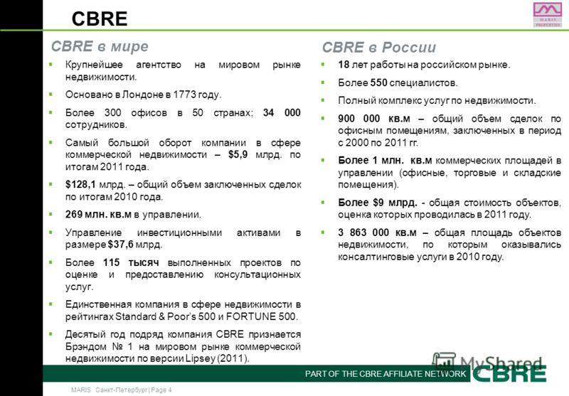 MARIS Санкт-Петербург | Page 4 PART OF THE CBRE AFFILIATE NETWORK CBRE Крупнейшее агентство на мировом рынке недвижимости. Основано в Лондоне в 1773 году. Более 300 офисов в 50 странах; 34 000 сотрудников. Самый большой оборот компании в сфере коммер