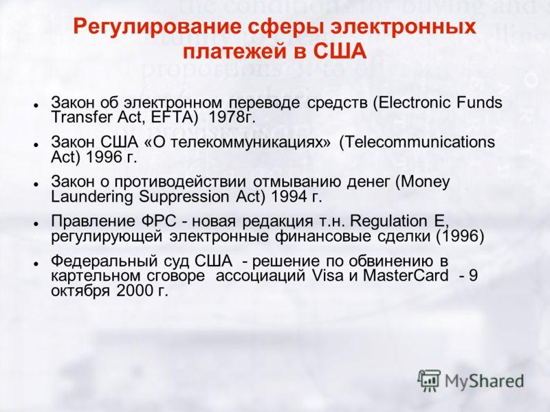 Регулирование сферы электронных платежей в США Закон об электронном переводе средств (Electronic Funds Transfer Act, EFTA) 1978г. Закон США «О телекоммуникациях» (Telecommunications Act) 1996 г. Закон о противодействии отмыванию денег (Money Launderi