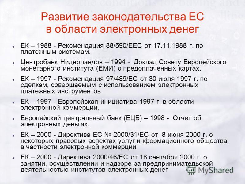 Развитие законодательства ЕС в области электронных денег ЕК – 1988 - Рекомендация 88/590/ЕЕС от 17.11.1988 г. по платежным системам. Центробанк Нидерландов – 1994 - Доклад Совету Европейского монетарного института (ЕМИ) о предоплаченных картах, ЕК –