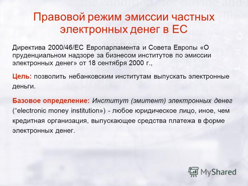 Правовой режим эмиссии частных электронных денег в ЕС Директива 2000/46/EC Европарламента и Совета Европы «О пруденциальном надзоре за бизнесом институтов по эмиссии электронных денег» от 18 сентября 2000 г., Цель: позволить небанковским институтам в