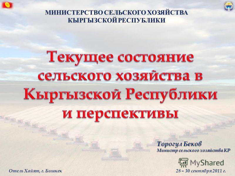 Торогул Беков Министр сельского хозяйства КР Отель Хайят, г. Бишкек 28 – 30 сентября 2011 г.