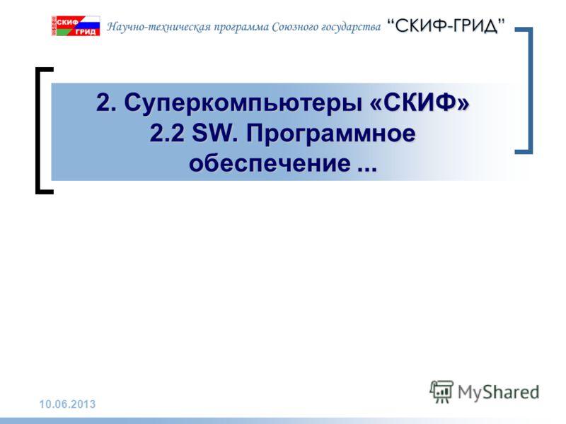 10.06.2013 2. Суперкомпьютеры «СКИФ» 2.2 SW. Программное обеспечение...