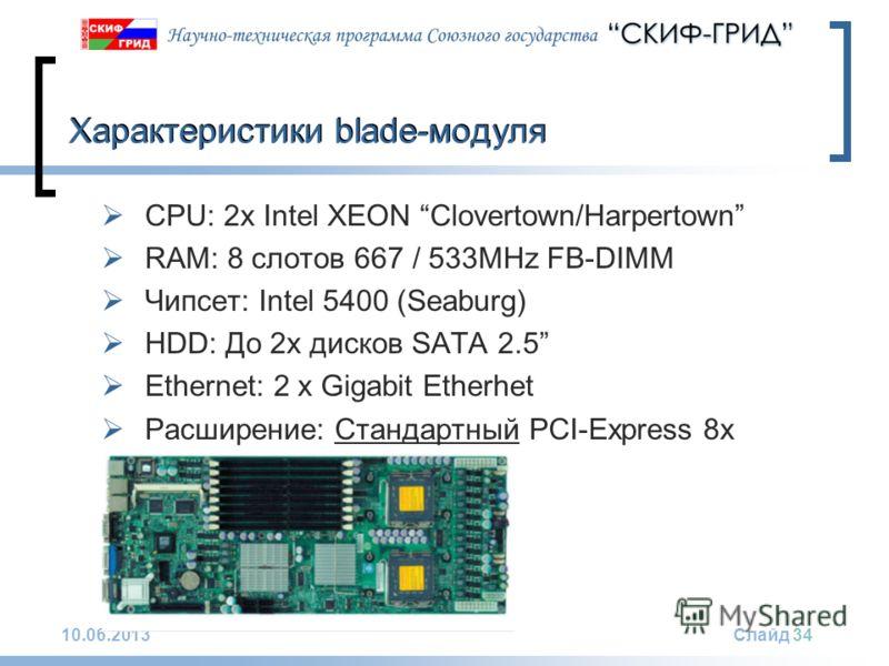 10.06.2013Слайд 34 Характеристики blade-модуля CPU: 2x Intel XEON Clovertown/Harpertown RAM: 8 слотов 667 / 533MHz FB-DIMM Чипсет: Intel 5400 (Seaburg) HDD: До 2х дисков SATA 2.5 Ethernet: 2 x Gigabit Etherhet Расширение: Стандартный PCI-Express 8x