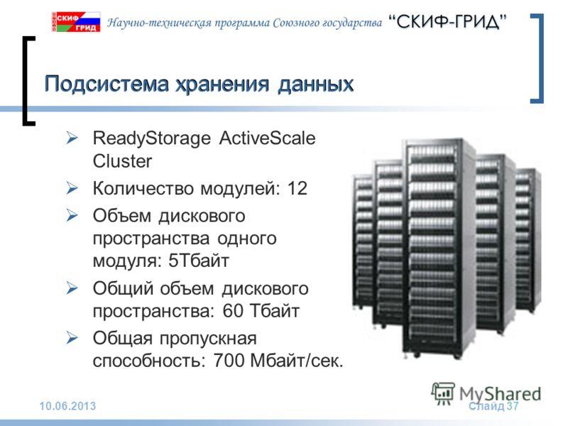 10.06.2013Слайд 37 Подсистема хранения данных ReadyStorage ActiveScale Cluster Количество модулей: 12 Объем дискового пространства одного модуля: 5Тбайт Общий объем дискового пространства: 60 Тбайт Общая пропускная способность: 700 Мбайт/сек.