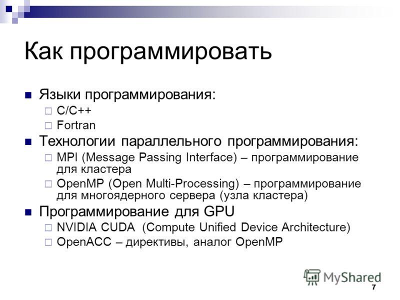 7 Как программировать Языки программирования: С/С++ Fortran Технологии параллельного программирования: MPI (Message Passing Interface) – программирование для кластера OpenMP (Open Multi-Processing) – программирование для многоядерного сервера (узла к