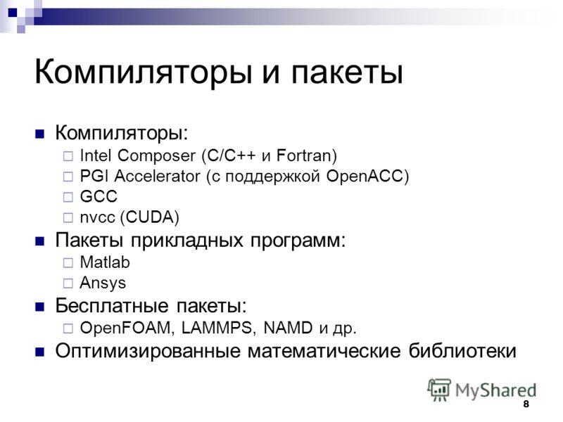 8 Компиляторы и пакеты Компиляторы: Intel Composer (C/C++ и Fortran) PGI Accelerator (с поддержкой OpenACC) GCC nvcc (CUDA) Пакеты прикладных программ: Matlab Ansys Бесплатные пакеты: OpenFOAM, LAMMPS, NAMD и др. Оптимизированные математические библи