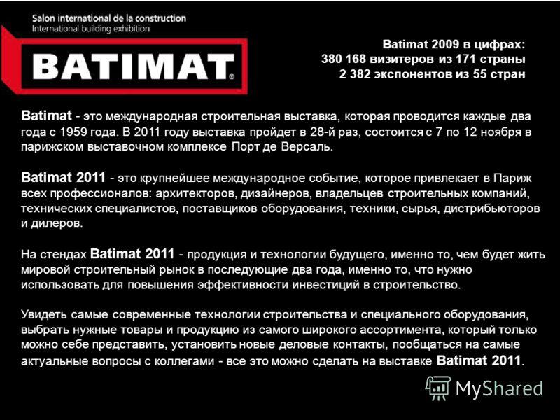 Batimat 2009 в цифрах: 380 168 визитеров из 171 страны 2 382 экспонентов из 55 стран Batimat - это международная строительная выставка, которая проводится каждые два года с 1959 года. В 2011 году выставка пройдет в 28-й раз, состоится с 7 по 12 ноябр