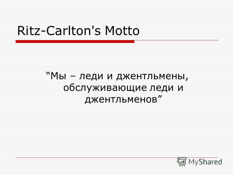 Ritz-Carlton's Motto Мы – леди и джентльмены, обслуживающие леди и джентльменов