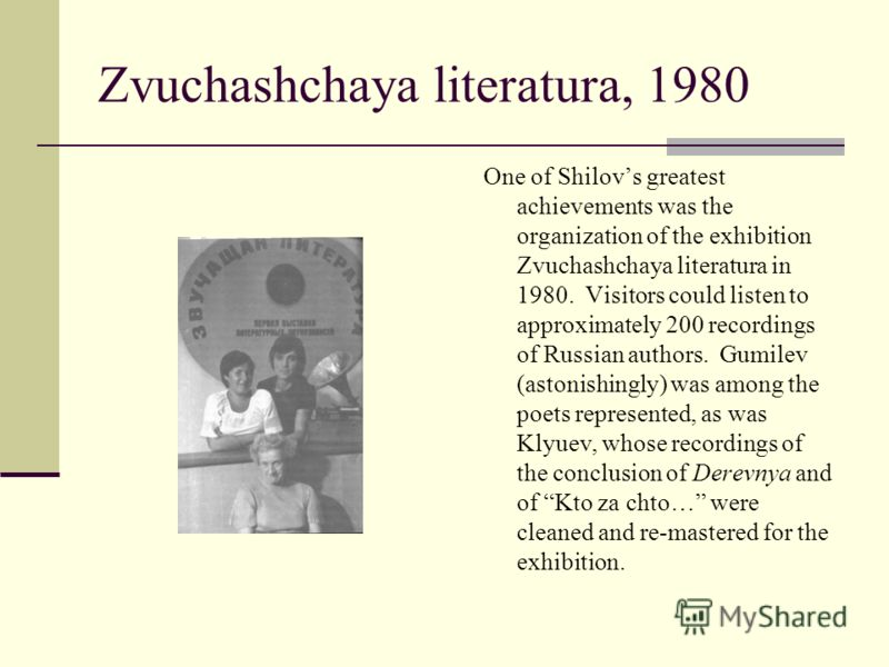 Zvuchashchaya literatura, 1980 One of Shilovs greatest achievements was the organization of the exhibition Zvuchashchaya literatura in 1980. Visitors could listen to approximately 200 recordings of Russian authors. Gumilev (astonishingly) was among t