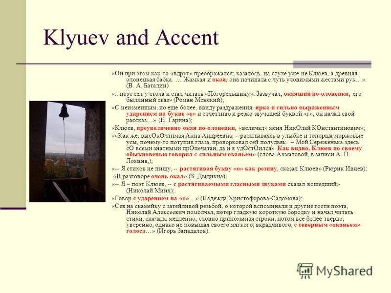 Klyuev and Accent «Он при этом как-то «вдруг» преображался; казалось, на стуле уже не Клюев, а древняя олонецкая бабка. … Жамкая и окая, она начинала с чуть уловимыми жестами рук…» (В. А. Баталин) «.. поэт сел у стола и стал читать «Погорельщину». За