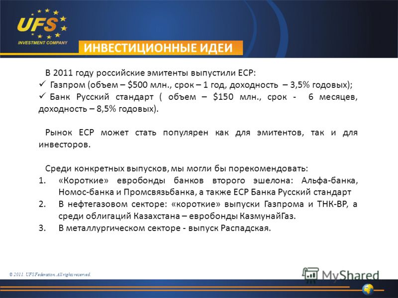 © 2011. UFS Federation. All rights reserved. ИНВЕСТИЦИОННЫЕ ИДЕИ В 2011 году российские эмитенты выпустили ECP: Газпром (объем – $500 млн., срок – 1 год, доходность – 3,5% годовых); Банк Русский стандарт ( объем – $150 млн., срок - 6 месяцев, доходно