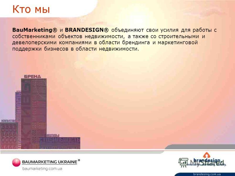 Кто мы BauMarketing® и BRANDESIGN® объединяют свои усилия для работы с собственниками объектов недвижимости, а также со строительными и девелоперскими компаниями в области брендинга и маркетинговой поддержки бизнесов в области недвижимости.