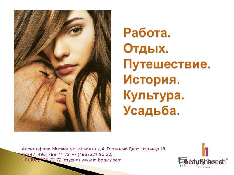Адрес офиса: Москва, ул. Ильинка, д.4, Гостиный Двор, подъезд 19. т/ф +7 (495) 789-71-72, +7 (495) 221-93-22, +7 (906) 778-72-72 (студия), www.in-beauty.com