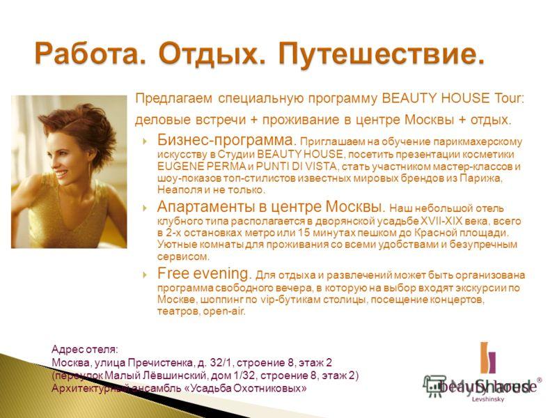 Предлагаем специальную программу BEAUTY HOUSE Tour: деловые встречи + проживание в центре Москвы + отдых. Бизнес-программа. Приглашаем на обучение парикмахерскому искусству в Студии BEAUTY HOUSE, посетить презентации косметики EUGENE PERMA и PUNTI DI