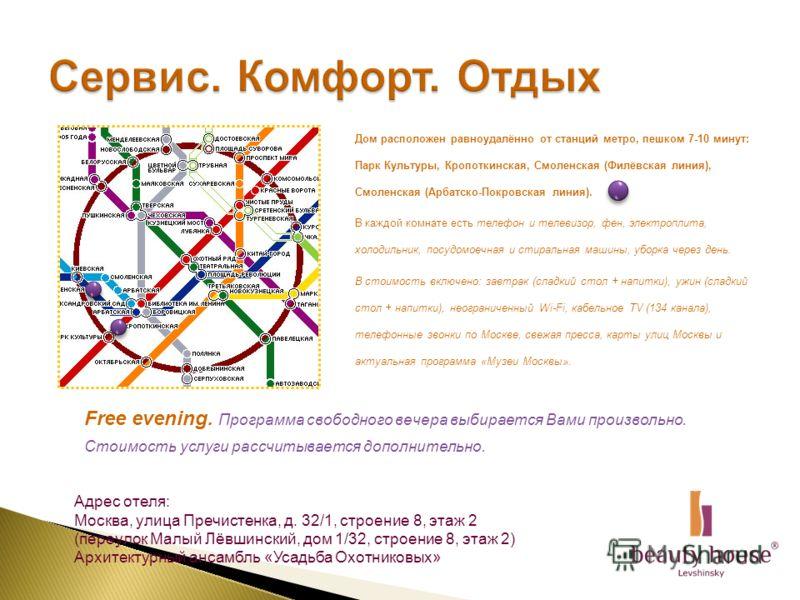 Дом расположен равноудалённо от станций метро, пешком 7-10 минут: Парк Культуры, Кропоткинская, Смоленская (Филёвская линия), Смоленская (Арбатско-Покровская линия). В каждой комнате есть телефон и телевизор, фен, электроплита, холодильник, посудомое