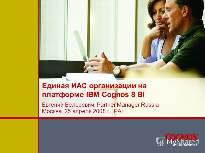 Единая ИАС организации на платформе IBM Cognos 8 BI Евгений Велесевич, Partner Manager Russia Москва, 25 апреля 2008 г., РАН