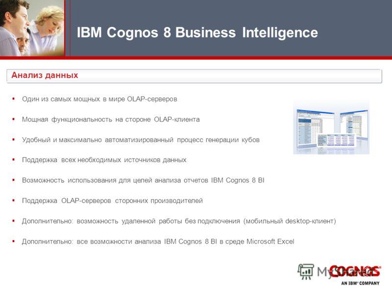 IBM Cognos 8 Business Intelligence Анализ данных Один из самых мощных в мире OLAP-серверов Мощная функциональность на стороне OLAP-клиента Удобный и максимально автоматизированный процесс генерации кубов Поддержка всех необходимых источников данных В