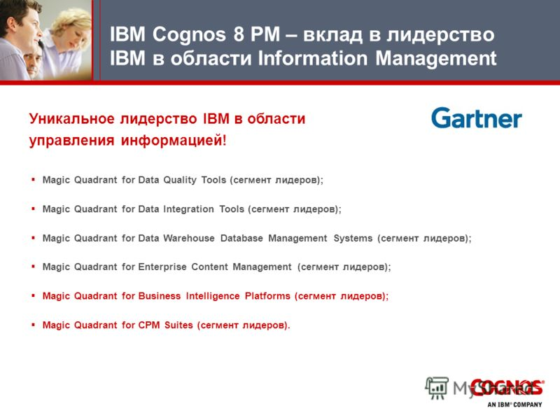 Уникальное лидерство IBM в области управления информацией! Magic Quadrant for Data Quality Tools (сегмент лидеров); Magic Quadrant for Data Integration Tools (сегмент лидеров); Magic Quadrant for Data Warehouse Database Management Systems (сегмент ли