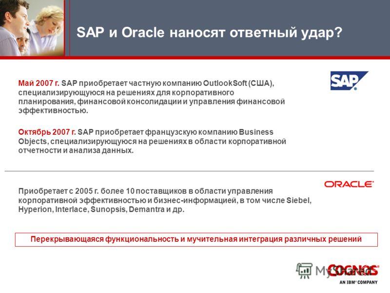 SAP и Oracle наносят ответный удар? Май 2007 г. SAP приобретает частную компанию OutlookSoft (США), специализирующуюся на решениях для корпоративного планирования, финансовой консолидации и управления финансовой эффективностью. Октябрь 2007 г. SAP пр