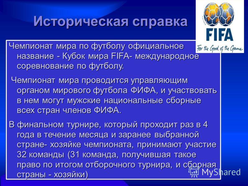 Чемпионат мира по футболу официальное название - Кубок мира FIFA- международное соревнование по футболу. Чемпионат мира проводится управляющим органом мирового футбола ФИФА, и участвовать в нем могут мужские национальные сборные всех стран членов ФИФ