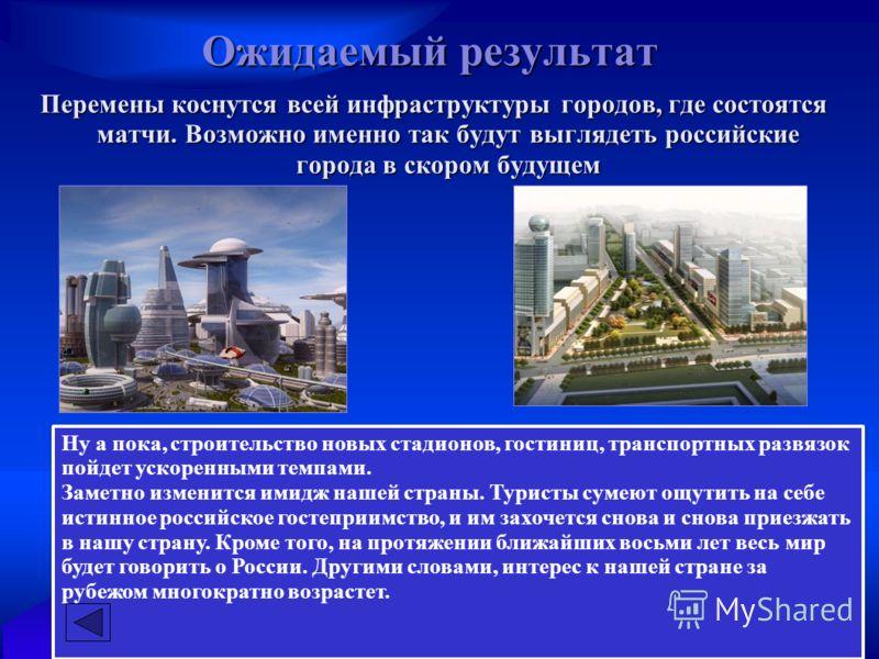 Ожидаемый результат Перемены коснутся всей инфраструктуры городов, где состоятся матчи. Возможно именно так будут выглядеть российские города в скором будущем Ну а пока, строительство новых стадионов, гостиниц, транспортных развязок пойдет ускоренным