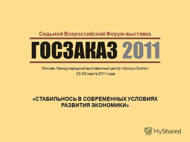 ГОСЗАКАЗ 2011 Москва, Международный выставочный центр «Крокус-Экспо» 23-25 марта 2011 года Седьмой Всероссийский Форум-выставка «СТАБИЛЬНОСЬ В СОВРЕМЕННЫХ УСЛОВИЯХ РАЗВИТИЯ ЭКОНОМИКИ»