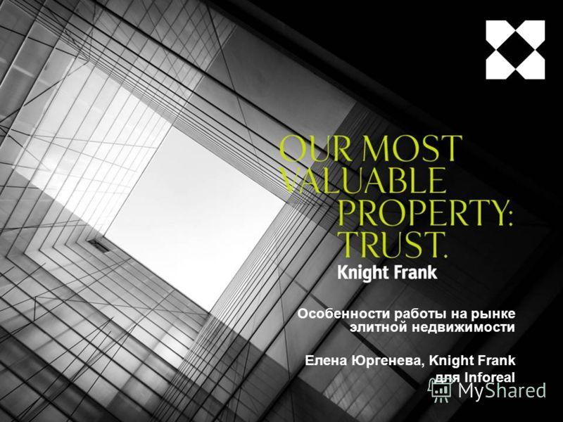 Особенности работы на рынке элитной недвижимости Елена Юргенева, Knight Frank для Inforeal