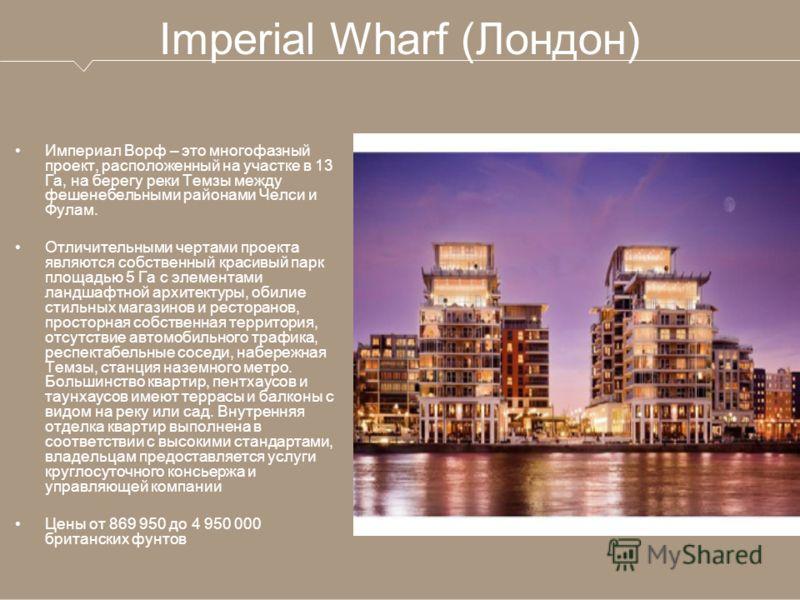 Imperial Wharf (Лондон) Империал Ворф – это многофазный проект, расположенный на участке в 13 Га, на берегу реки Темзы между фешенебельными районами Челси и Фулам. Отличительными чертами проекта являются собственный красивый парк площадью 5 Га с элем