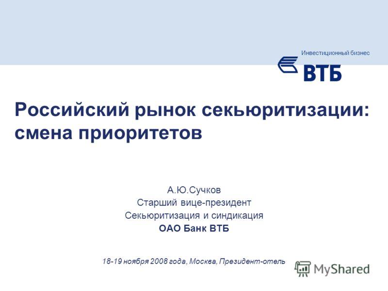 Слайд 1 Инвестиционный бизнес группы ВТБ А.Ю.Сучков Старший вице-президент Секьюритизация и синдикация ОАО Банк ВТБ Инвестиционный бизнес 18-19 ноября 2008 года, Москва, Президент-отель Российский рынок секьюритизации: смена приоритетов