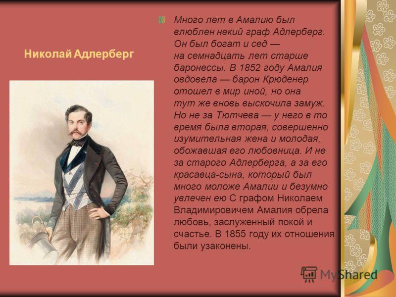 Николай Адлерберг Много лет в Амалию был влюблен некий граф Адлерберг. Он был богат и сед на семнадцать лет старше баронессы. В 1852 году Амалия овдовела барон Крюденер отошел в мир иной, но она тут же вновь выскочила замуж. Но не за Тютчева у него в