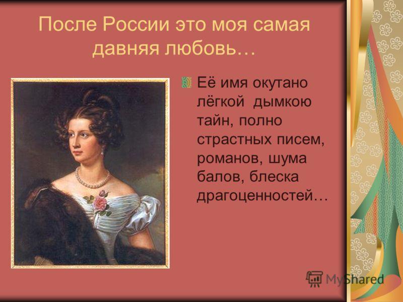 После России это моя самая давняя любовь… Её имя окутано лёгкой дымкою тайн, полно страстных писем, романов, шума балов, блеска драгоценностей…