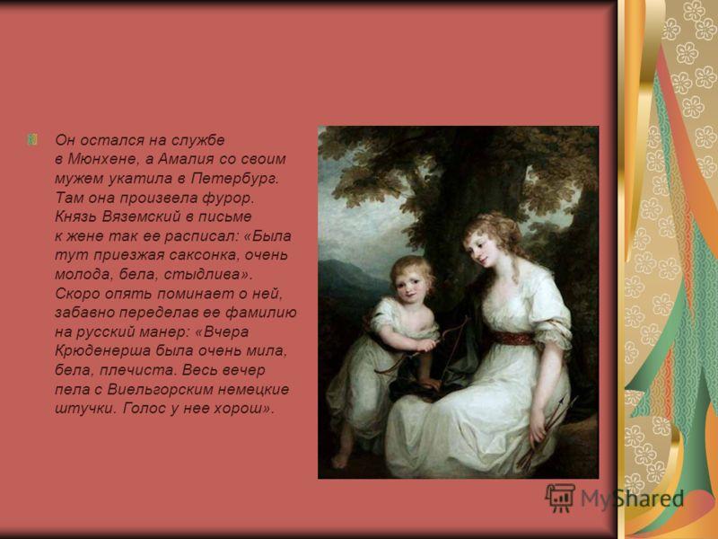 Он остался на службе в Мюнхене, а Амалия со своим мужем укатила в Петербург. Там она произвела фурор. Князь Вяземский в письме к жене так ее расписал: «Была тут приезжая саксонка, очень молода, бела, стыдлива». Скоро опять поминает о ней, забавно пер