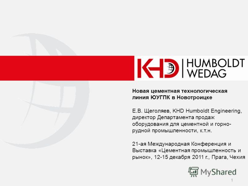 Новая цементная технологическая линия ЮУГПК в Новотроицке Е.В. Щеголяев, KHD Humboldt Engineering, директор Департамента продаж оборудования для цементной и горно- рудной промышленности, к.т.н. 21-ая Международная Конференция и Выставка «Цементная пр