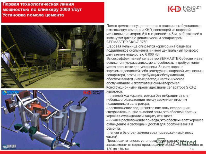 14 Первая технологическая линия мощностью по клинкеру 3000 т/сут Установка помола цемента Помол цемента осуществляется в классической установке измельчения компании KHD, состоящей из шаровой мельницы диаметром 5,0 м и длиной 14,5 м, работающей в замк
