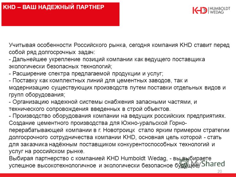 20 KHD – ВАШ НАДЕЖНЫЙ ПАРТНЕР Учитывая особенности Российского рынка, сегодня компания KHD ставит перед собой ряд долгосрочных задач: - Дальнейшее укрепление позиций компании как ведущего поставщика экологически безопасных технологий; - Расширение сп
