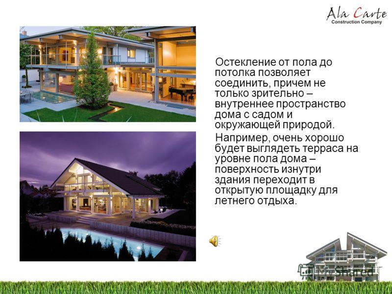 Остекление от пола до потолка позволяет соединить, причем не только зрительно – внутреннее пространство дома с садом и окружающей природой. Например, очень хорошо будет выглядеть терраса на уровне пола дома – поверхность изнутри здания переходит в от