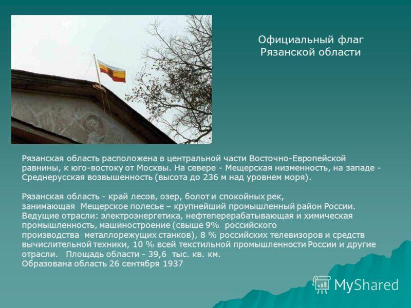Официальный флаг Рязанской области Рязанская область расположена в центральной части Восточно-Европейской равнины, к юго-востоку от Москвы. На севере - Мещерская низменность, на западе - Среднерусская возвышенность (высота до 236 м над уровнем моря).