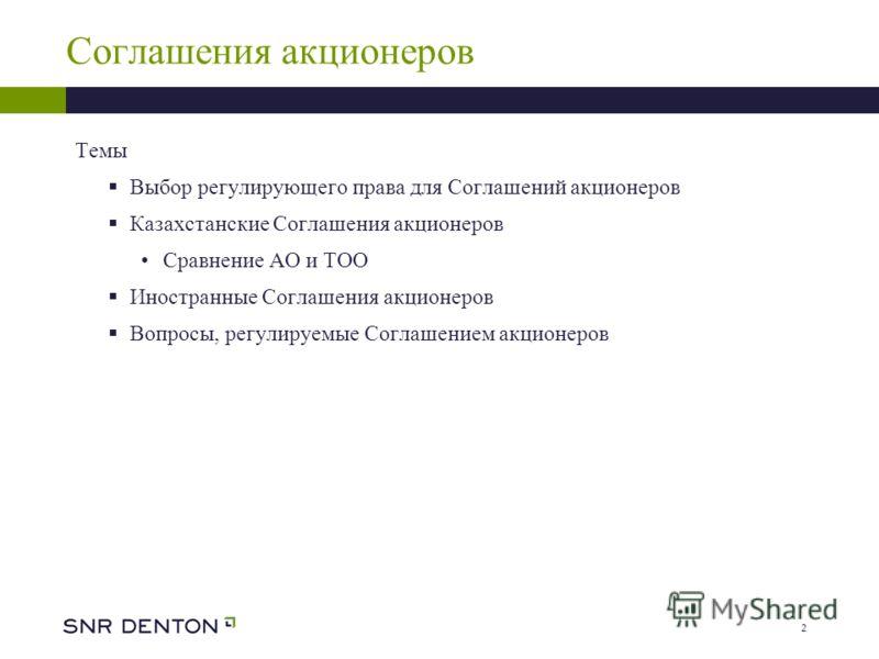 2 Соглашения акционеров Темы Выбор регулирующего права для Соглашений акционеров Казахстанские Соглашения акционеров Сравнение АО и ТОО Иностранные Соглашения акционеров Вопросы, регулируемые Соглашением акционеров