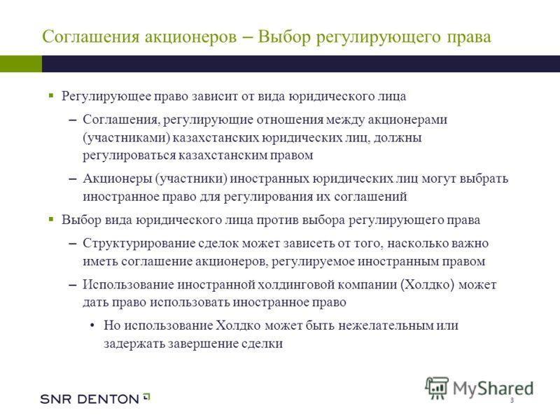 3 Соглашения акционеров – Выбор регулирующего права Регулирующее право зависит от вида юридического лица – Соглашения, регулирующие отношения между акционерами (участниками) казахстанских юридических лиц, должны регулироваться казахстанским правом –