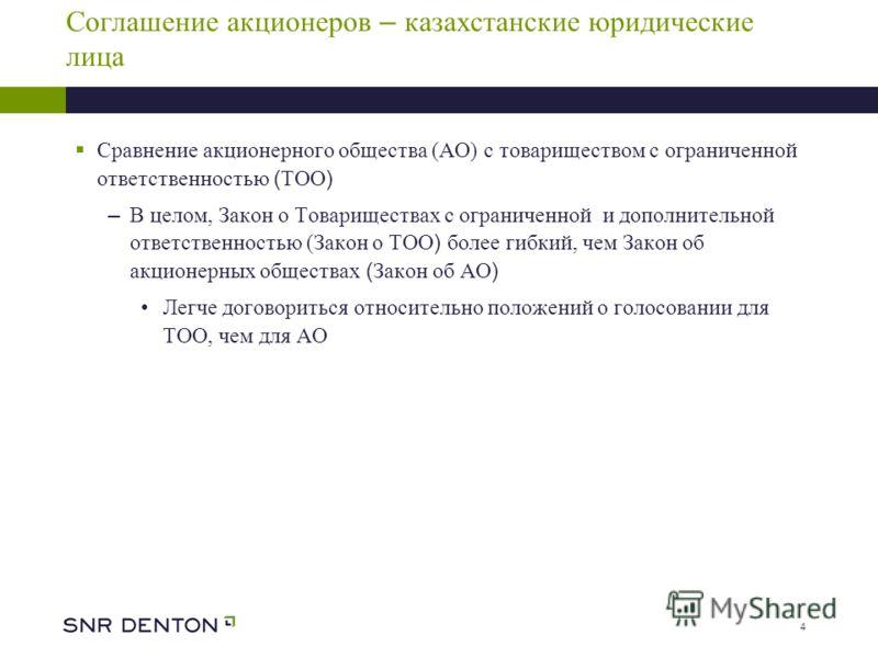 4 Соглашение акционеров – казахстанские юридические лица Сравнение акционерного общества (АО) с товариществом с ограниченной ответственностью ( ТОО ) – В целом, Закон о Товариществах с ограниченной и дополнительной ответственностью (Закон о ТОО ) бол
