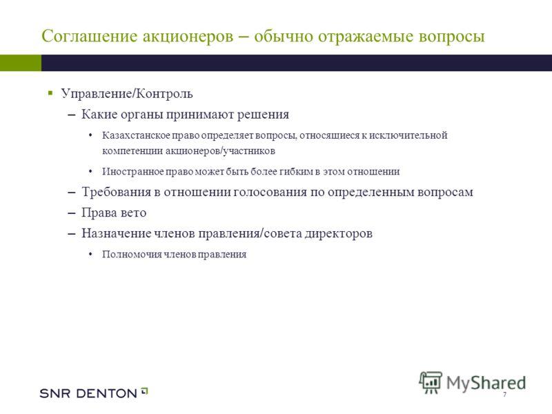 7 Соглашение акционеров – обычно отражаемые вопросы Управление / Контроль – Какие органы принимают решения Казахстанское право определяет вопросы, относящиеся к исключительной компетенции акционеров / участников Иностранное право может быть более гиб