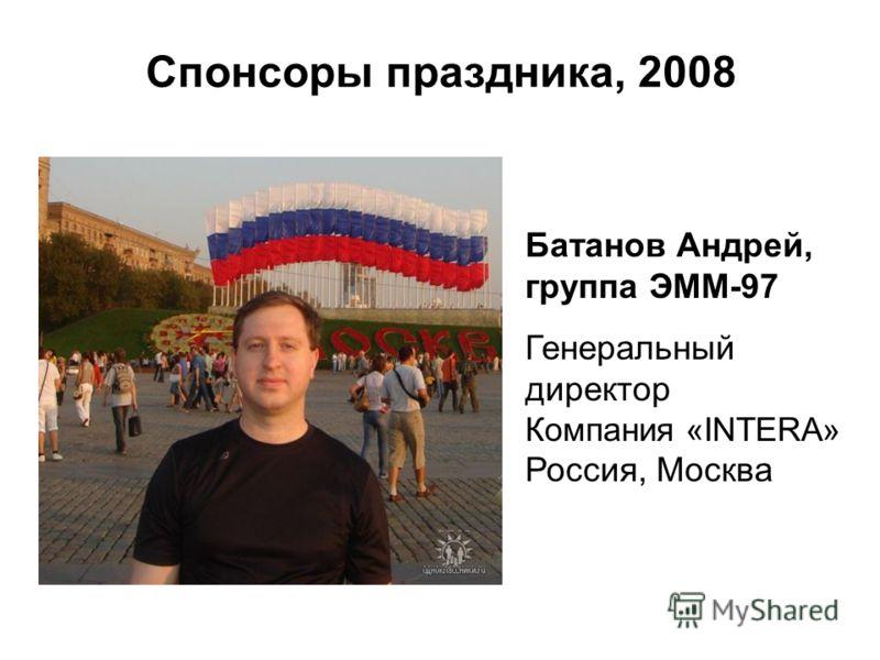 Спонсоры праздника, 2008 Батанов Андрей, группа ЭММ-97 Генеральный директор Компания «INTERA» Россия, Москва