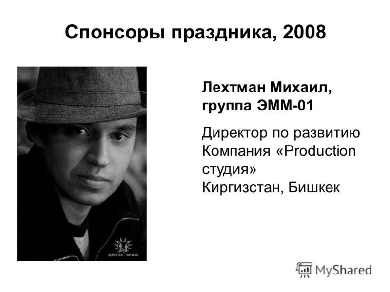 Спонсоры праздника, 2008 Лехтман Михаил, группа ЭММ-01 Директор по развитию Компания «Production студия» Киргизстан, Бишкек