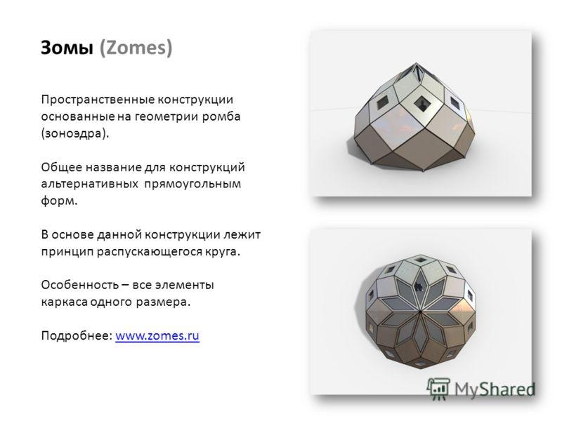 Зомы (Zomes) Пространственные конструкции основанные на геометрии ромба (зоноэдра). Общее название для конструкций альтернативных прямоугольным форм. В основе данной конструкции лежит принцип распускающегося круга. Особенность – все элементы каркаса