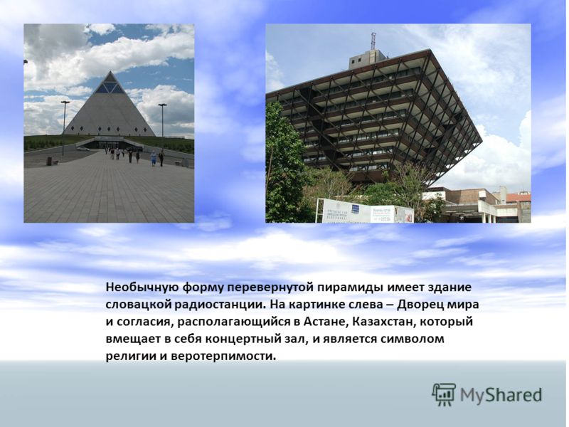 Необычную форму перевернутой пирамиды имеет здание словацкой радиостанции. На картинке слева – Дворец мира и согласия, располагающийся в Астане, Казахстан, который вмещает в себя концертный зал, и является символом религии и веротерпимости.