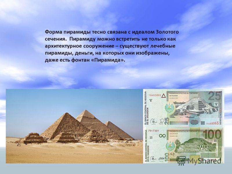 Форма пирамиды тесно связана с идеалом Золотого сечения. Пирамиду можно встретить не только как архитектурное сооружение – существуют лечебные пирамиды, деньги, на которых они изображены, даже есть фонтан «Пирамида».