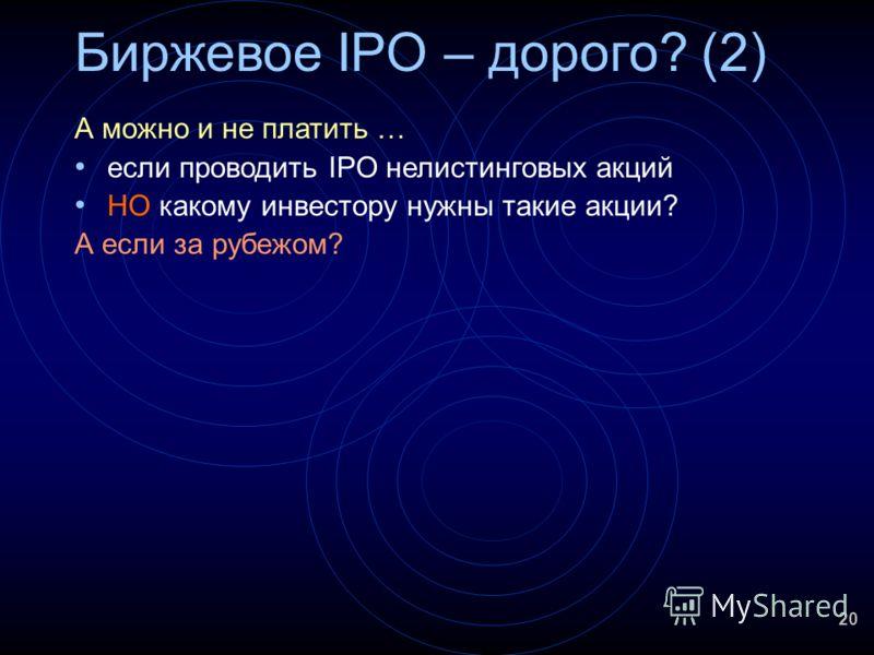 20 Биржевое IPO – дорого? (2) А можно и не платить … если проводить IPO нелистинговых акций НО какому инвестору нужны такие акции? А если за рубежом?