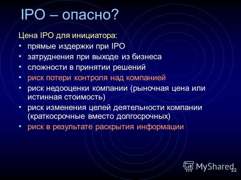 22 IPO – опасно? Цена IPO для инициатора: прямые издержки при IPO затруднения при выходе из бизнеса сложности в принятии решений риск потери контроля над компанией риск недооценки компании (рыночная цена или истинная стоимость) риск изменения целей д