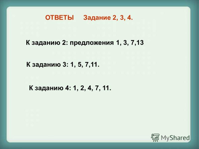 ОТВЕТЫ Задание 2, 3, 4. К заданию 2: предложения 1, 3, 7,13 К заданию 3: 1, 5, 7,11. К заданию 4: 1, 2, 4, 7, 11.